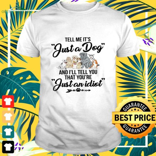 tell me its just a dog and ill tell you that youre just an idiot t shirt