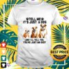 tell me its just a dog and ill tell you youre just an idiot t shirt
