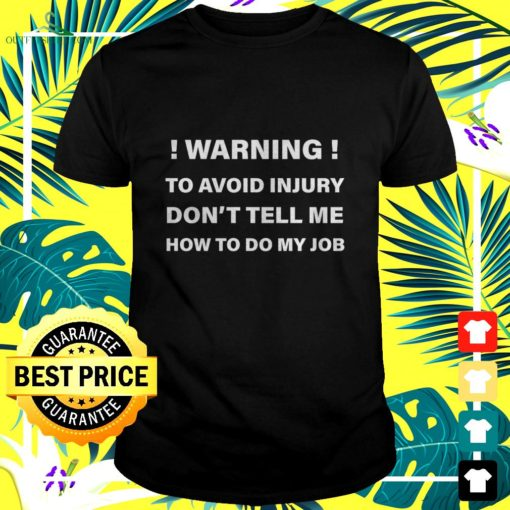 warning to avoid injury dont tell me how to do my job t shirt