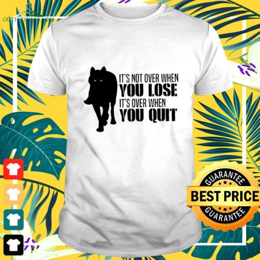 wolf its not over when you lose its over when you quit t shirt