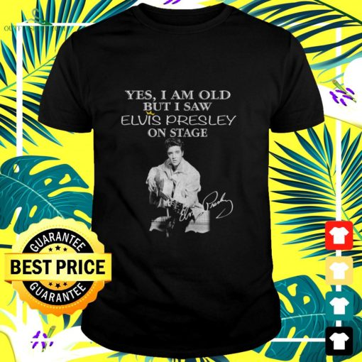 yes i am old but i saw elvis presley on stage signature t shirt