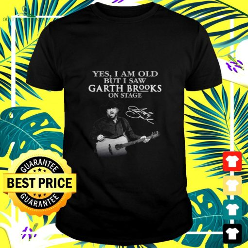 yes i am old but i saw garth brooks on stage signature t shirt