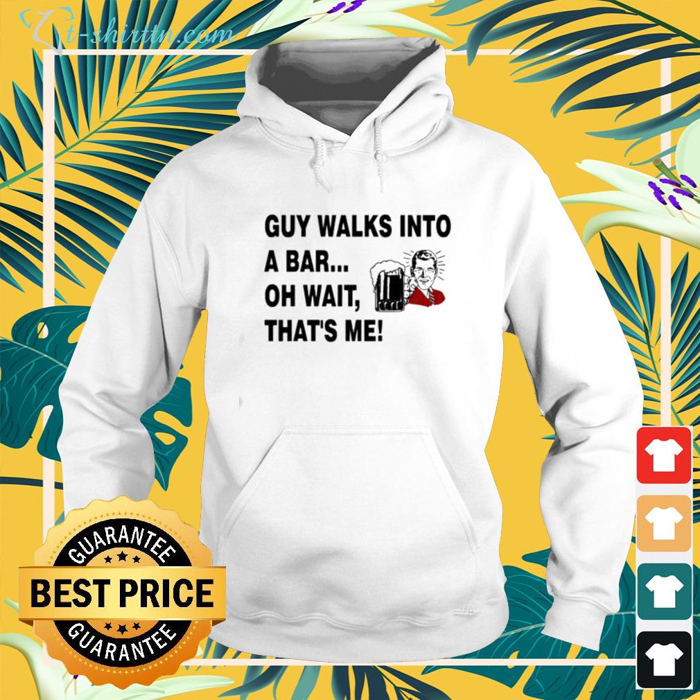 A guy walks into a bar oh wait that's me hoodie