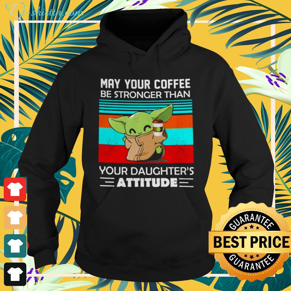 Baby Yoda May your coffee be stronger than your daughter's attitude hoodie