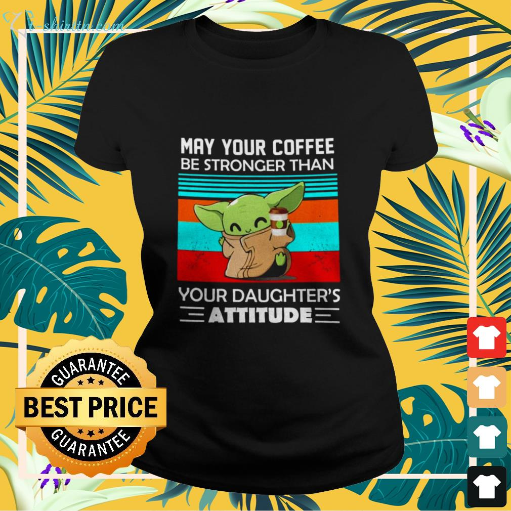 Baby Yoda May your coffee be stronger than your daughter's attitude ladies-tee