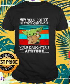 Baby Yoda May your coffee be stronger than your daughter's attitude shirt