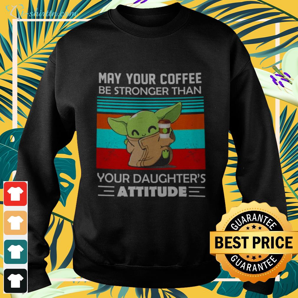 Baby Yoda May your coffee be stronger than your daughter's attitude sweater