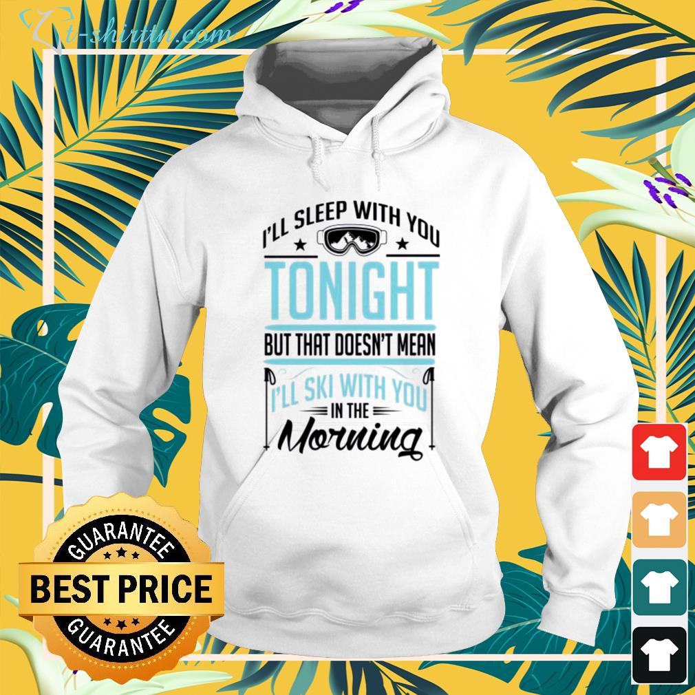 I'll sleep with you tonight but that doesn't mean I'll ski with you in the morning hoodie