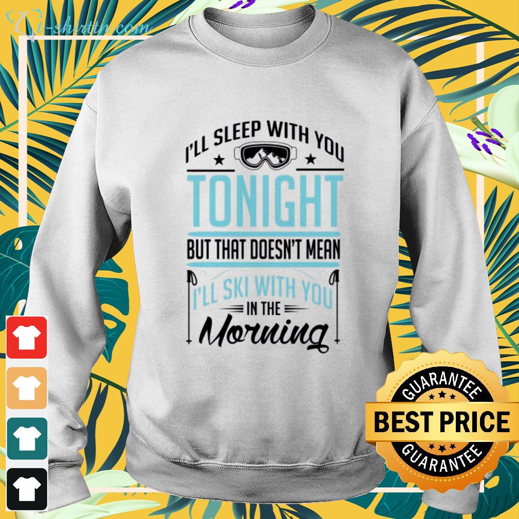 I'll sleep with you tonight but that doesn't mean I'll ski with you in the morning sweater