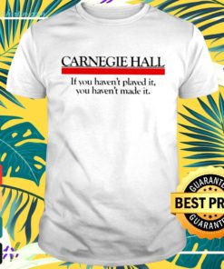 Carnegie hall if you haven't played it you haven't made it t-shirt