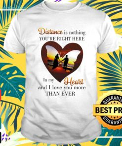 Distance is nothing you're right here in my heart and I love you t-shirt