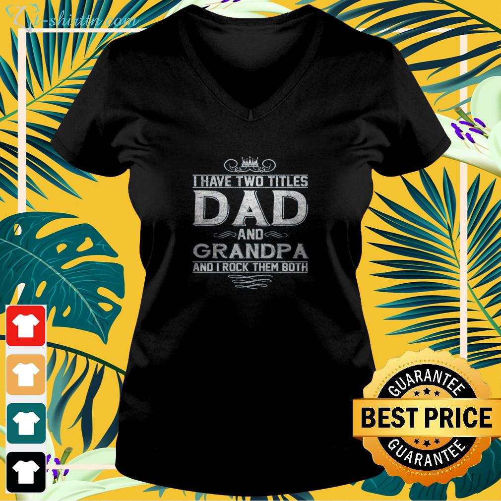 i-have-two-titles-dad-and-grandpa-and-i-rock-them-both-v-neck-t-shirt I have two titles dad and grandpa and I  rock them both shirt
