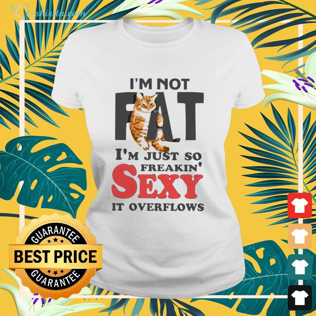 Cat I am not fat im just so freakin sexy it overflows ladies-tee