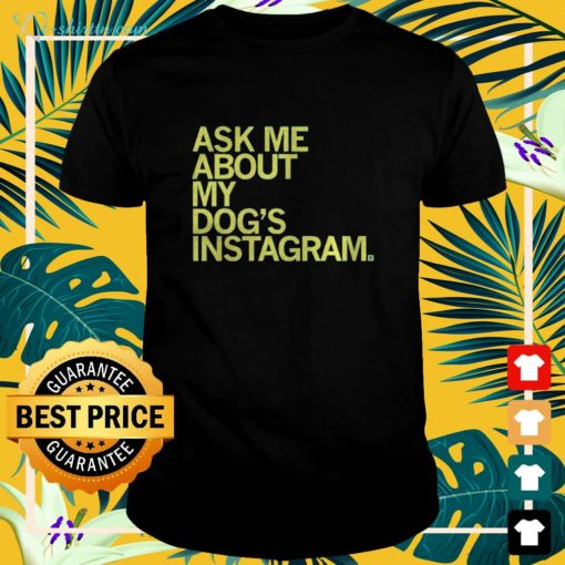 Ask me about my dog's Instagram t-shirt