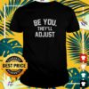 Be you they'll adjust t-shirt