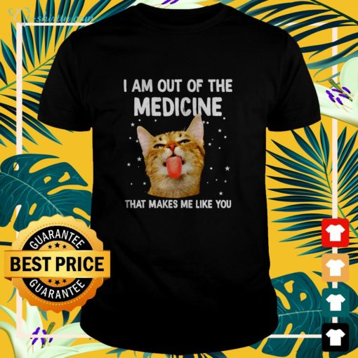 Cat I am out of the medicine that makes me like you t-shirt