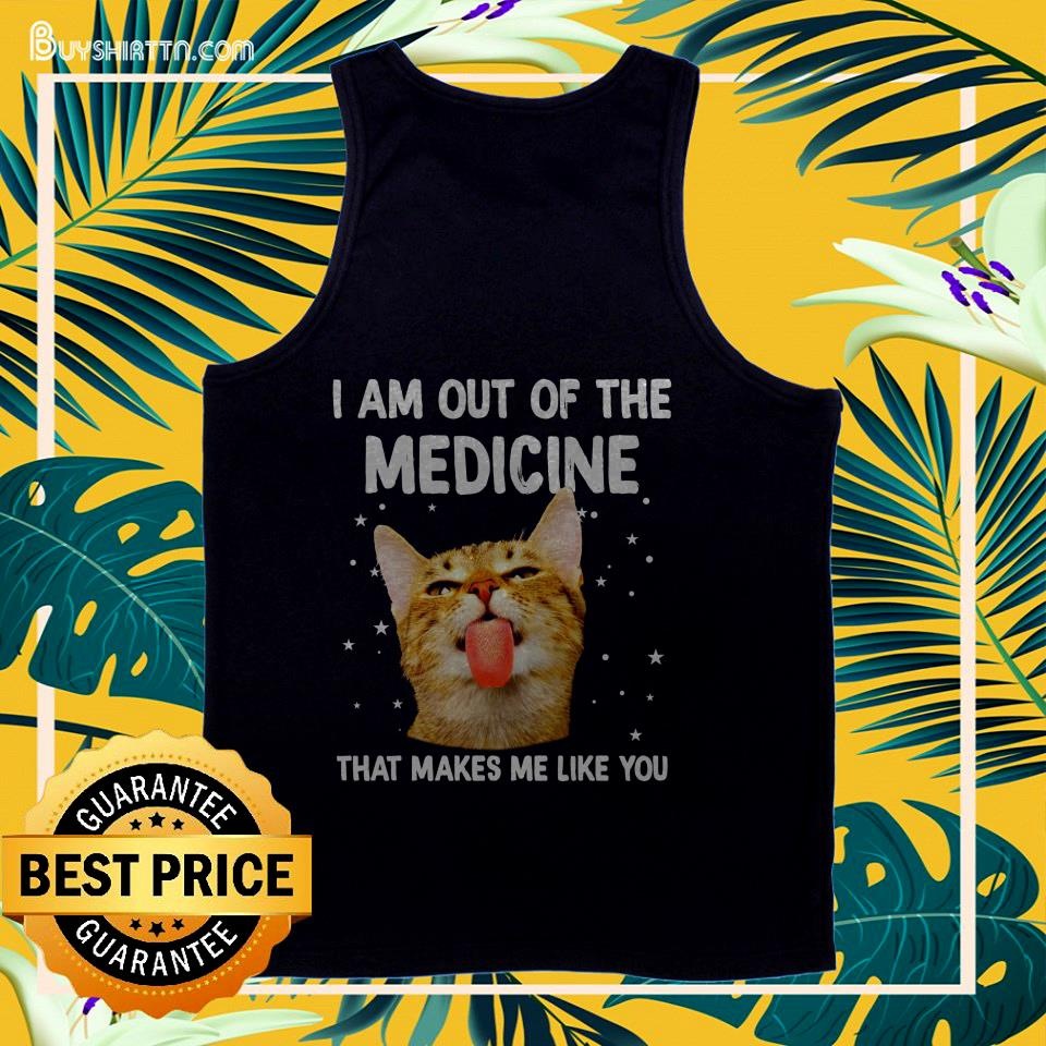 Cat I am out of the medicine that makes me like you tank top