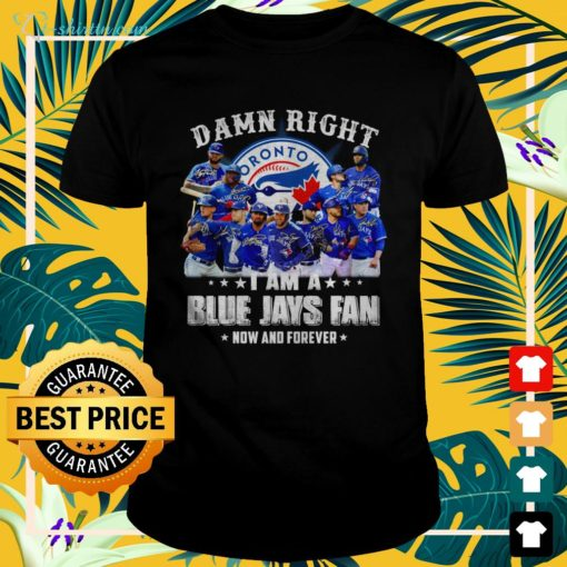 Damn right I am a Blue Jays fan now and forever t-shirt