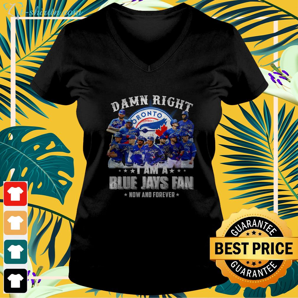 Damn right I am a Blue Jays fan now and forever v-neck t-shirt