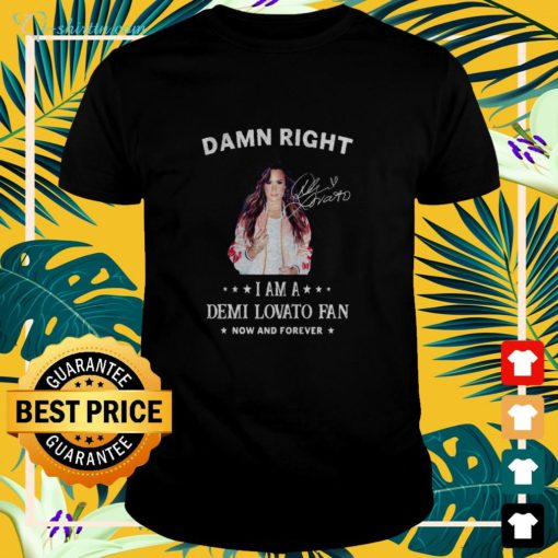 Damn right I am a Demi Lovato fan now and forever signature t-shirt