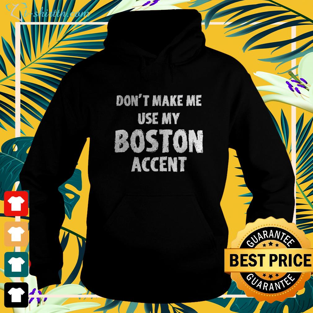 Don't make me use my Boston accent hoodie