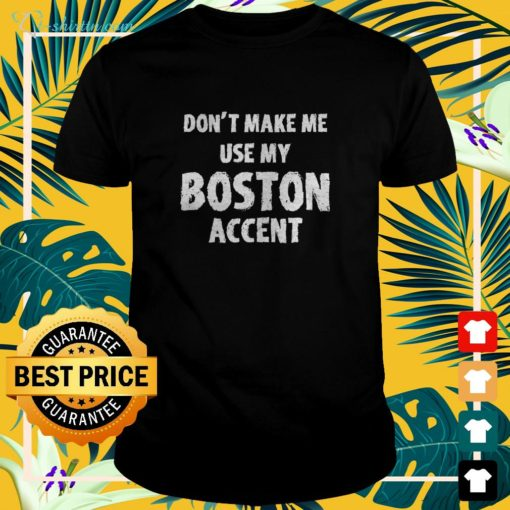 Don't make me use my Boston accent t-shirt
