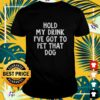 Hold my drink I've got to pet that dog shirt