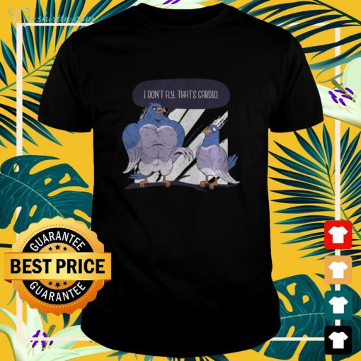 I don't fly that's cardio pigeon t-shirt