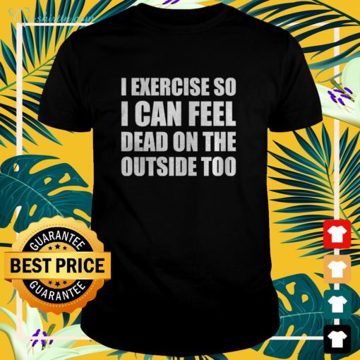 I exercise so I can feel dead on the outside too t-shirt