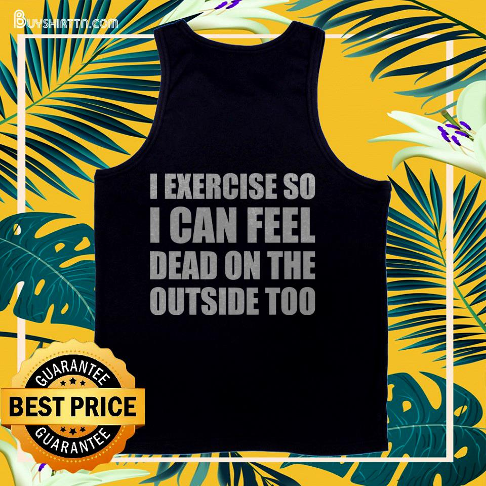 I exercise so I can feel dead on the outside too tank top