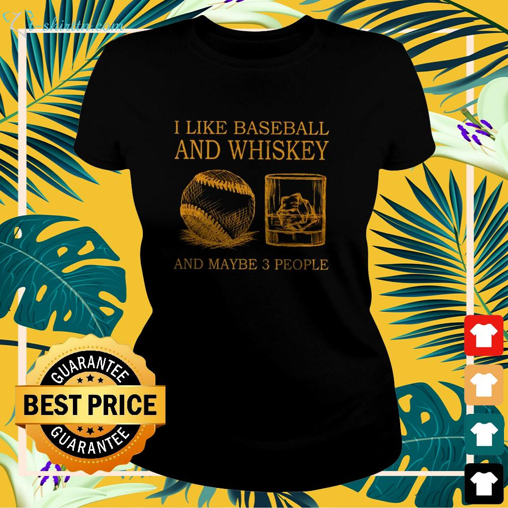 I like Baseball and whiskey and maybe 3 people ladies-tee