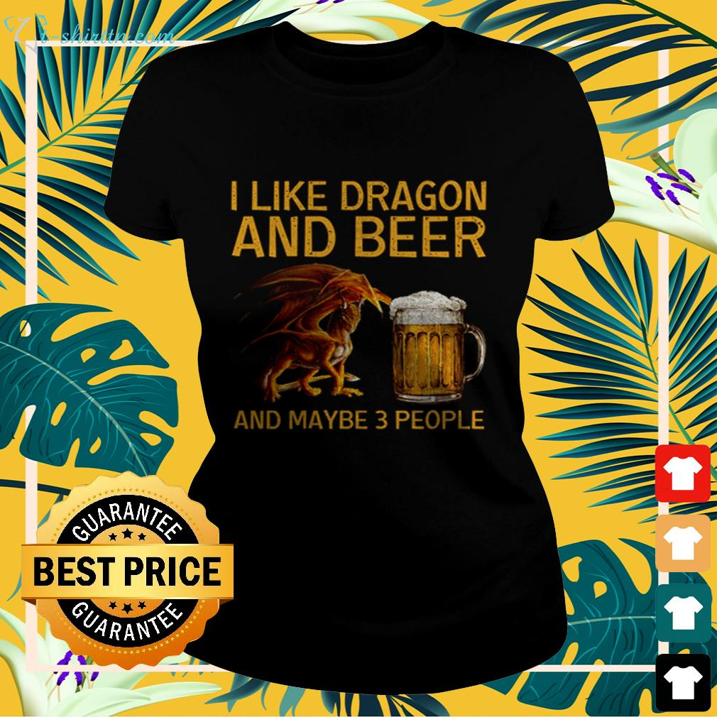 I like dragon and beer and maybe 3 people  ladies-tee