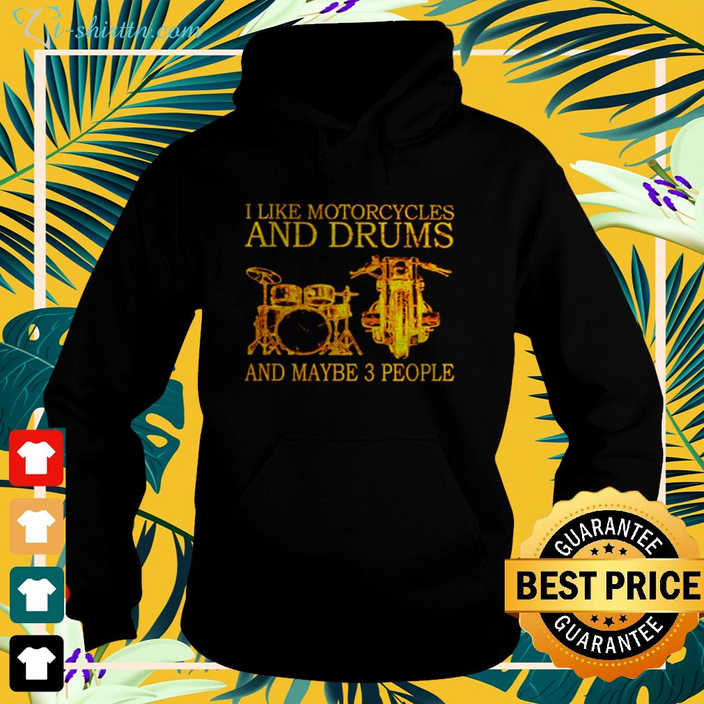 I like motorcycles and drums and maybe 3 people hoodie