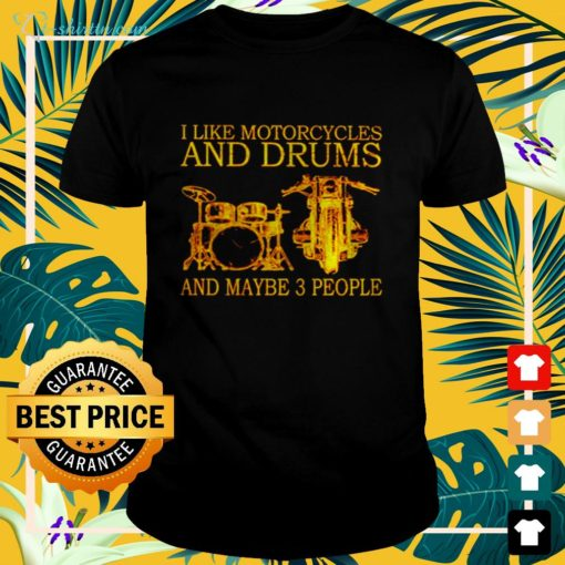 I like motorcycles and drums and maybe 3 people t-shirt