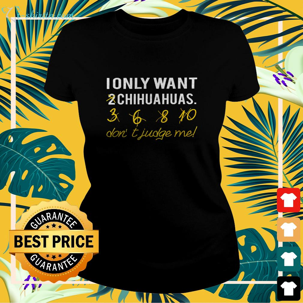i only want chihuahuas dont judge me ladies tee