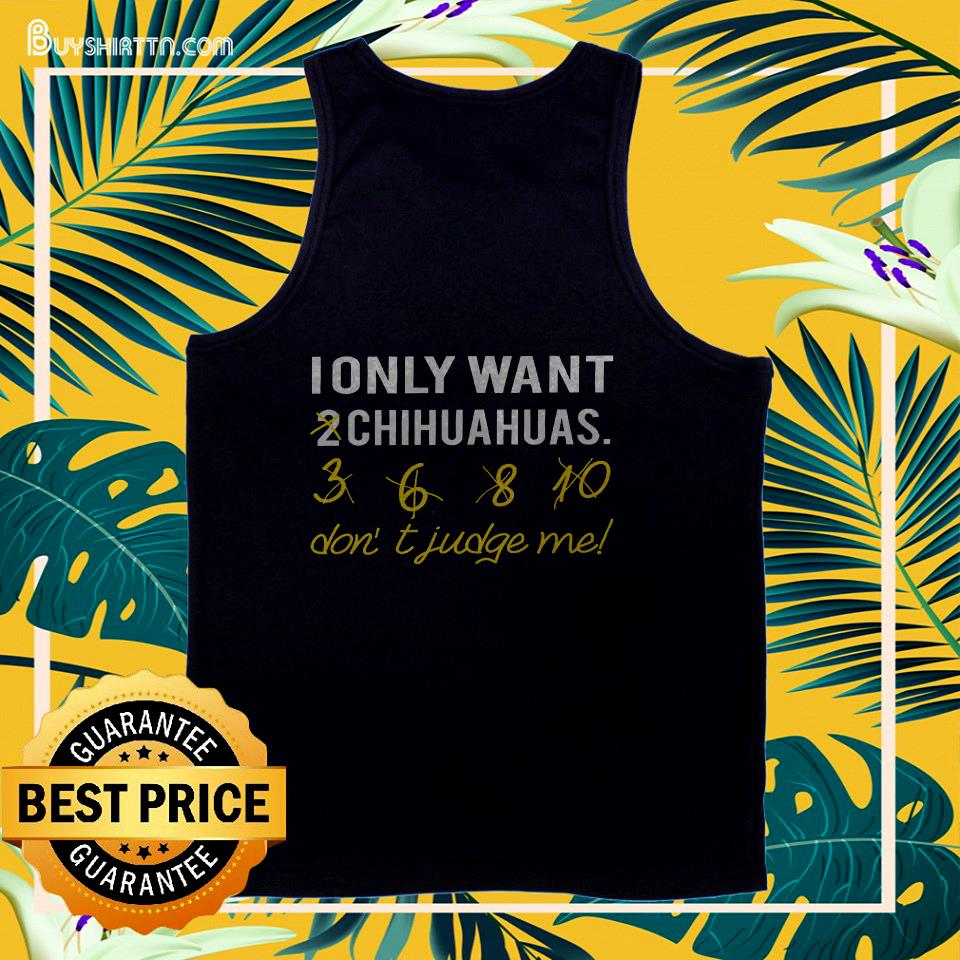 i only want chihuahuas dont judge me tank top