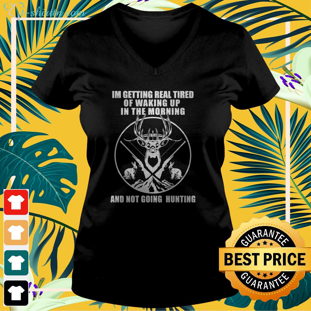 Im getting real tired of waking up in the morning and not going hunting v-neck t-shirt