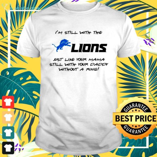 I'm still with the lions just like your mama still with your daddy without a ring t-shirt