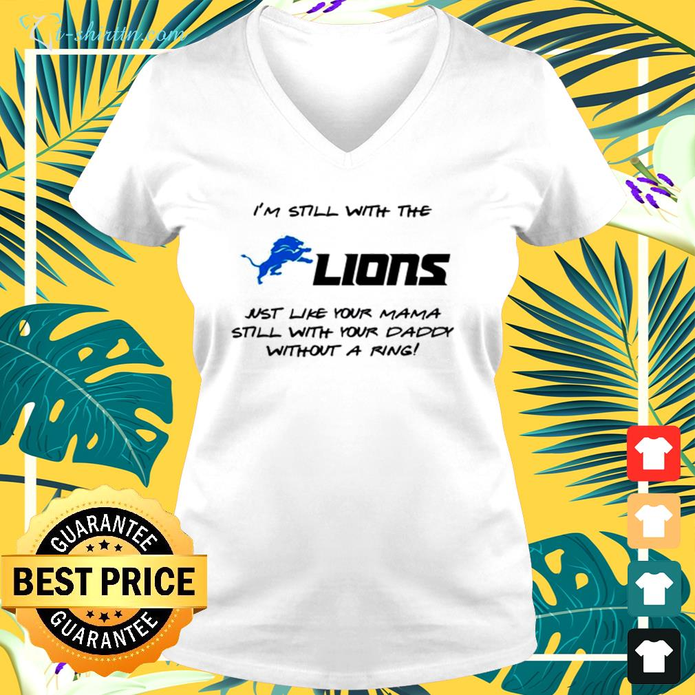 I'm still with the lions just like your mama still with your daddy without a ring v-neck t-shirt