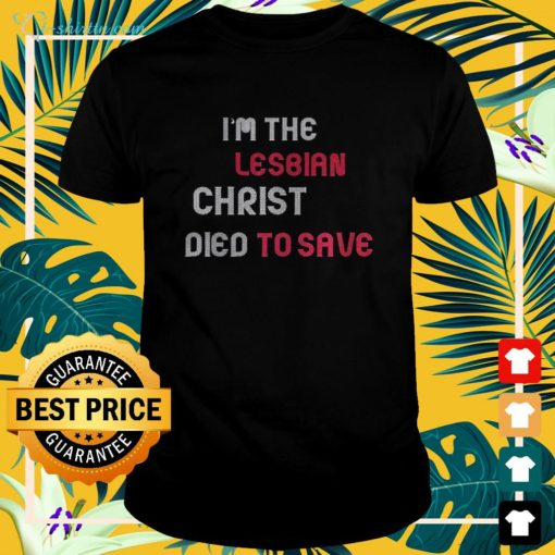I'm the lesbian christ died to save shirt