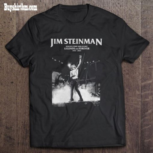 Jim Steinman Heroes Come And Go But Legends and Forever 1947-2021 shirt