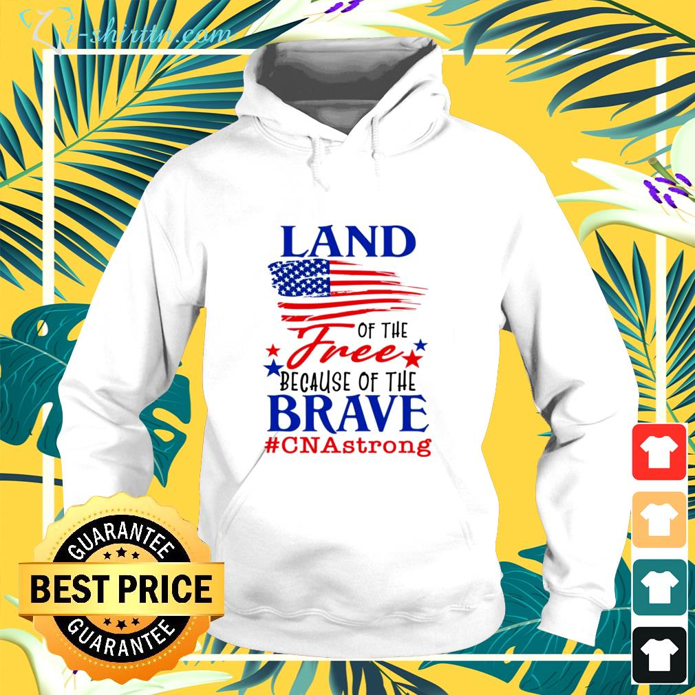 Land of the free because of the brave cna strong hoodie