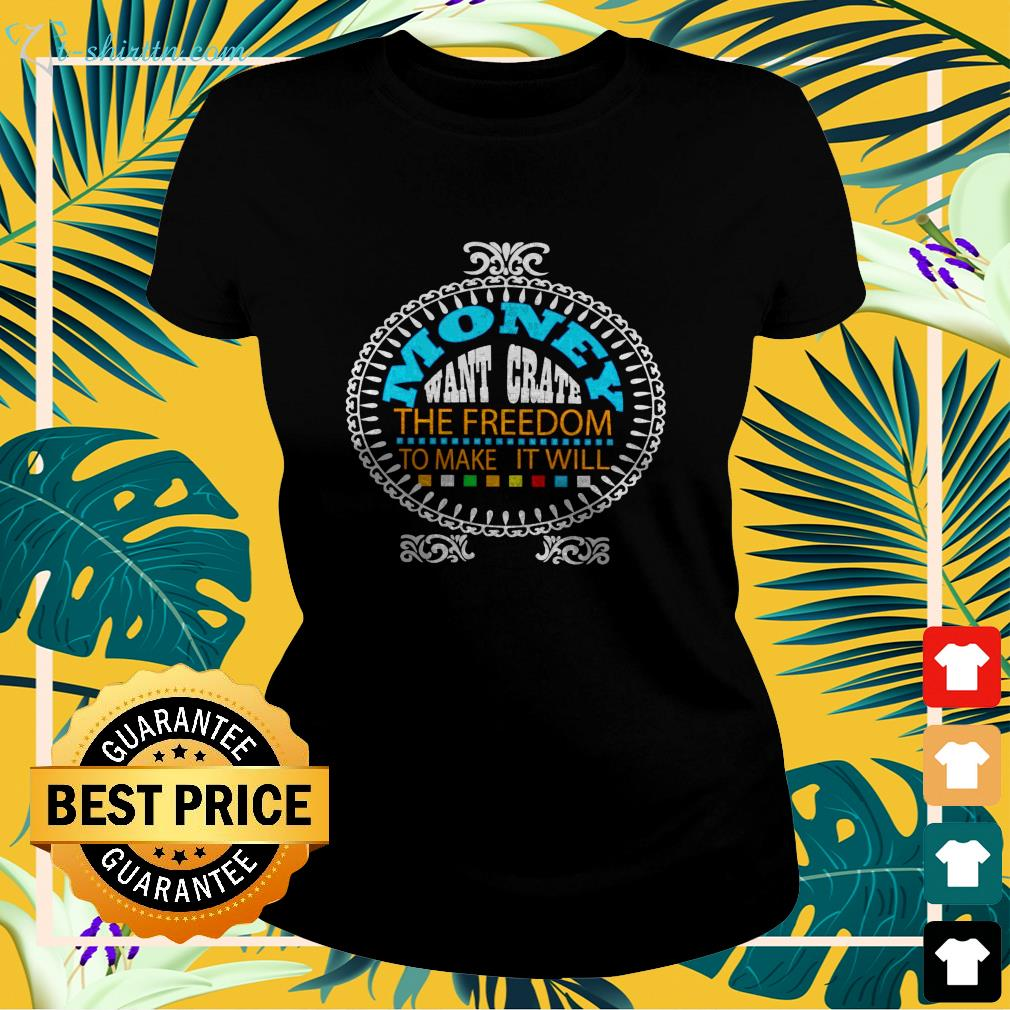 Money want grate the freedom to make it will ladies-tee