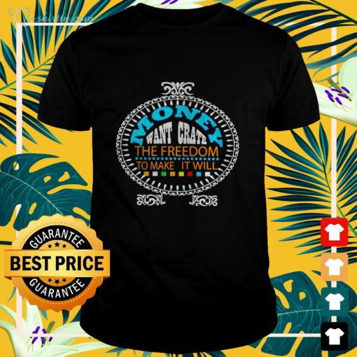 Money want grate the freedom to make it will shirt