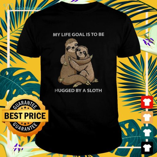 My life goal is to be hugged by a sloth t-shirt