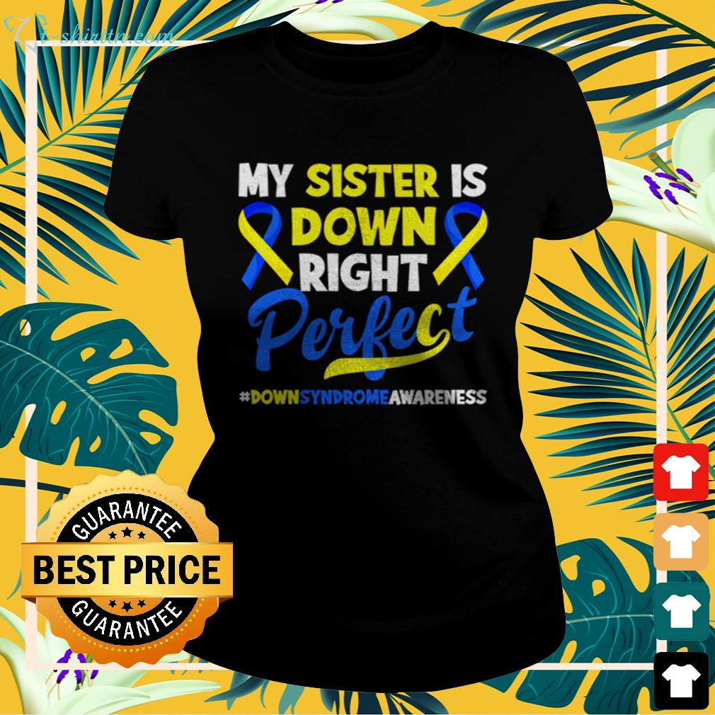 My sister is down right perfect down syndrome awareness ladies-tee