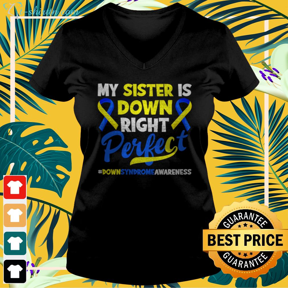 My sister is down right perfect down syndrome awareness v-neck t-shirt