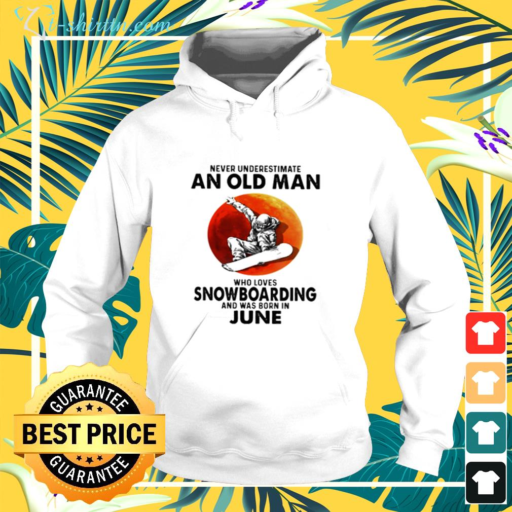 Never underestimate an old man who  loves snowboarding and was born in June hoodie