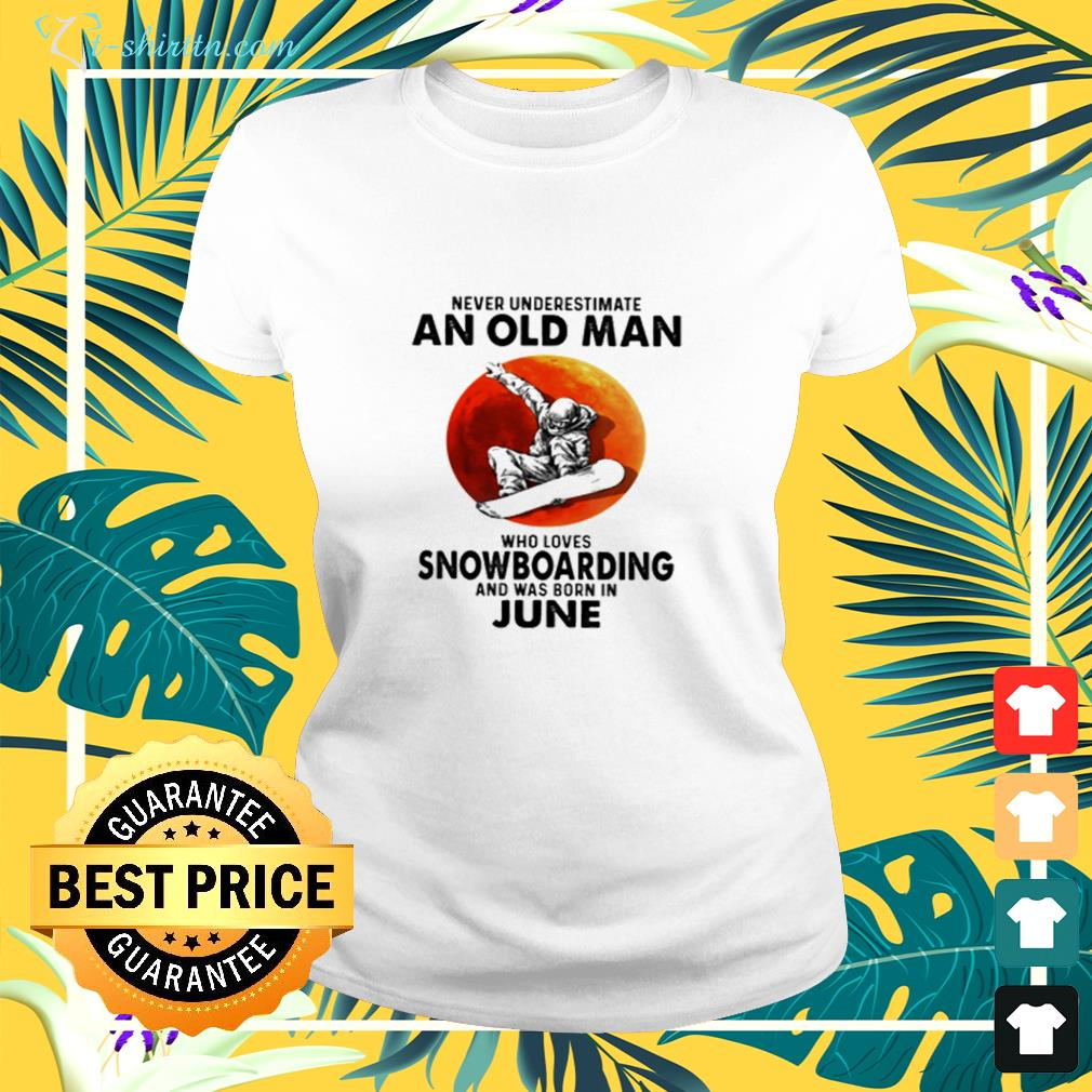 Never underestimate an old man who  loves snowboarding and was born in June  ladies-tee