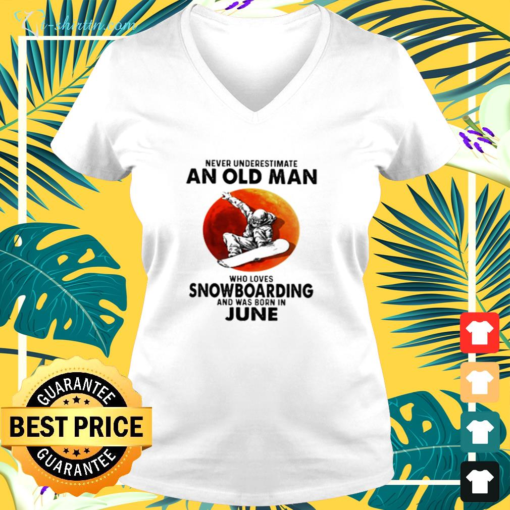 Never underestimate an old man who  loves snowboarding and was born in June v-neck t-shirt